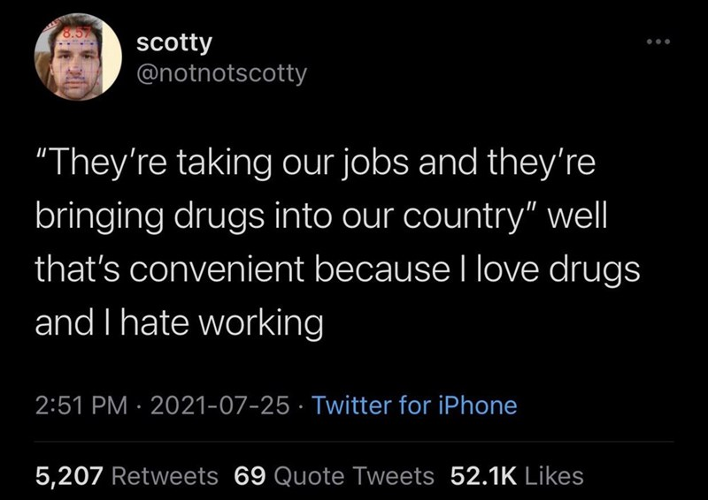 """Organism - scotty @notnotscotty ... """"They're taking our jobs and they're bringing drugs into our country"""" well that's convenient because I love drugs and I hate working 2:51 PM · 2021-07-25 · Twitter for iPhone 5,207 Retweets 69 Quote Tweets 52.1K Likes"""