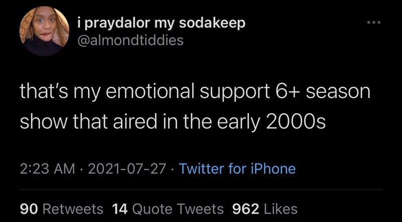 Organism - i praydalor my sodakeep @almondtiddies ... that's my emotional support 6+ season show that aired in the early 2000s 2:23 AM · 2021-07-27 · Twitter for iPhone 90 Retweets 14 Quote Tweets 962 Likes