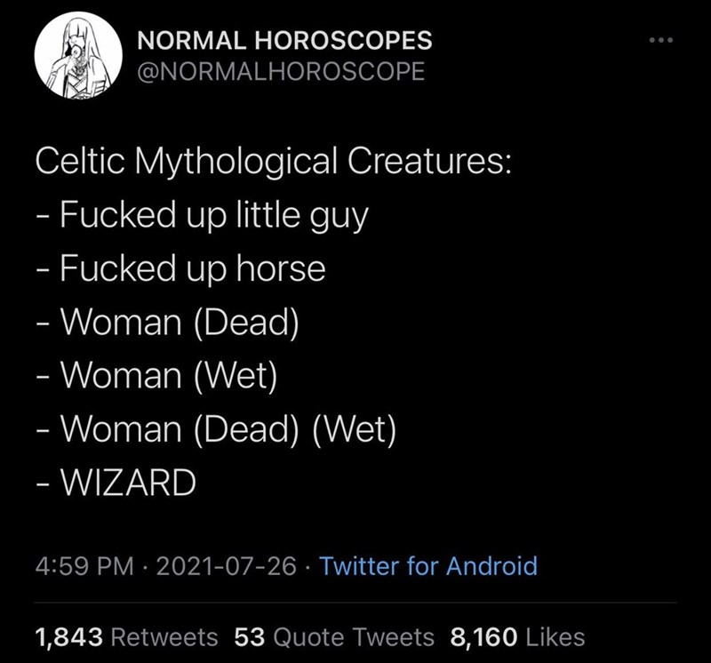 Organism - NORMAL HOROSCOPES @NORMALHOROSCOPE Celtic Mythological Creatures: - Fucked up little guy - Fucked up horse - Woman (Dead) - Woman (Wet) Woman (Dead) (Wet) - - WIZARD 4:59 PM · 2021-07-26 · Twitter for Android 1,843 Retweets 53 Quote Tweets 8,160 Likes