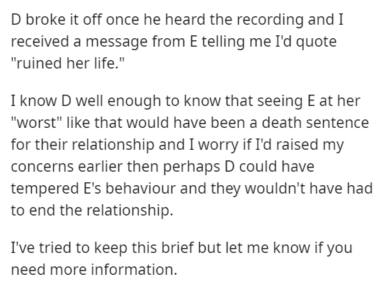 """Font - D broke it off once he heard the recording and I received a message from E telling me I'd quote """"ruined her life."""" I know D well enough to know that seeing E at her """"worst"""" like that would have been a death sentence for their relationship and I worry if I'd raised my concerns earlier then perhaps D could have tempered E's behaviour and they wouldn't have had to end the relationship. I've tried to keep this brief but let me know if you need more information."""