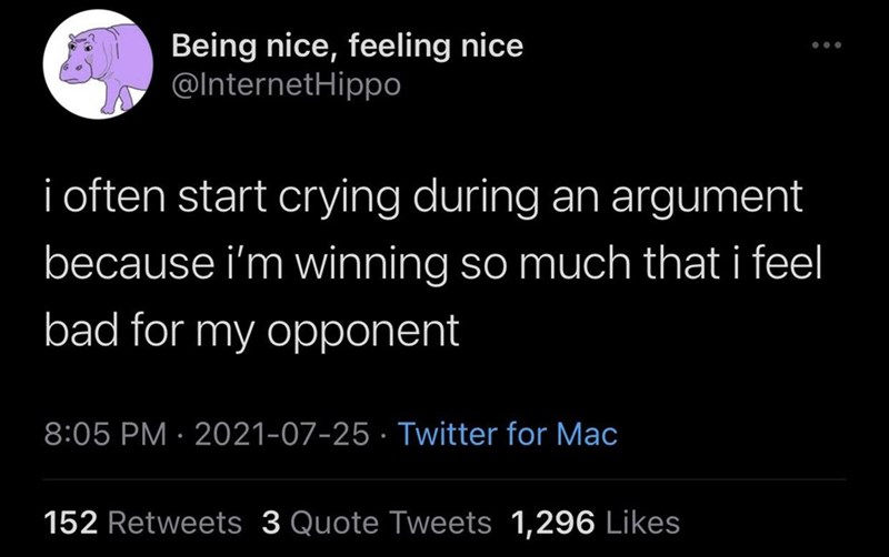 Organism - Being nice, feeling nice @InternetHippo i often start crying during an argument because i'm winning so much that i feel bad for my opponent 8:05 PM · 2021-07-25 · Twitter for Mac 152 Retweets 3 Quote Tweets 1,296 Likes