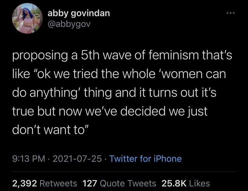 """Organism - abby govindan @abbygov proposing a 5th wave of feminism that's like """"ok we tried the whole 'women can do anything' thing and it turns out it's true but now we've decided we just don't want to"""" 9:13 PM · 2021-07-25 · Twitter for iPhone 2,392 Retweets 127 Quote Tweets 25.8K Likes"""