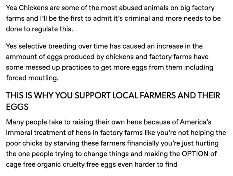 Font - Yea Chickens are some of the most abused animals on big factory farms and l'll be the first to admit it's criminal and more needs to be done to regulate this. Yes selective breeding over time has caused an increase in the ammount of eggs produced by chickens and factory farms have some messed up practices to get more eggs from them including forced moutling. THIS IS WHY YOU SUPPORT LOCAL FARMERS AND THEIR EGGS Many people take to raising their own hens because of America's immoral treatme