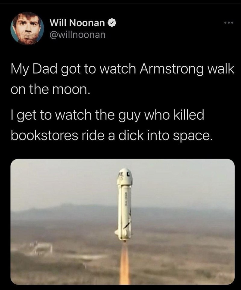 Light - Will Noonan O @willnoonan •.. My Dad got to watch Armstrong walk on the moon. I get to watch the guy who killed bookstores ride a dick into space.