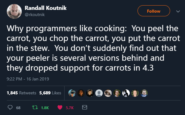 World - Randall Koutnik Follow @rkoutnik Why programmers like cooking: You peel the carrot, you chop the carrot, you put the carrot in the stew. You don't suddenly find out that your peeler is several versions behind and they dropped support for carrots in 4.3 9:22 PM - 16 Jan 2019 1,845 Retweets 5,689 Likes 68 t7 1.8K 5.7K