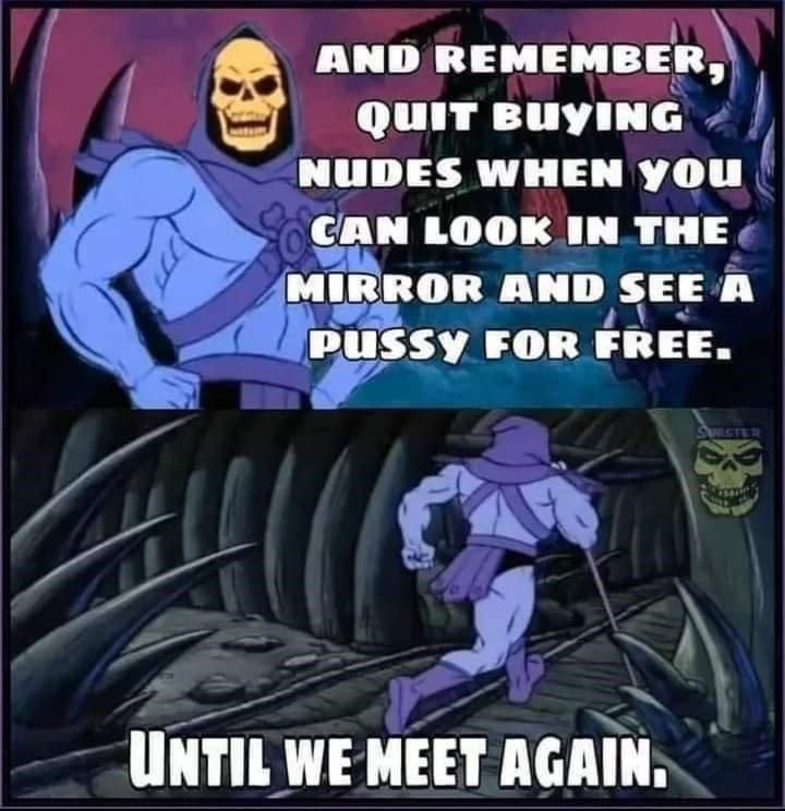 Cartoon - AND REMEMBER, QUIT BUYING NUDES WHEN YOU CAN LOOK IN THE MIRROR AND SEE A PUSsy FOR FREE. SUECTER UNTIL WE MEET AGAIN.