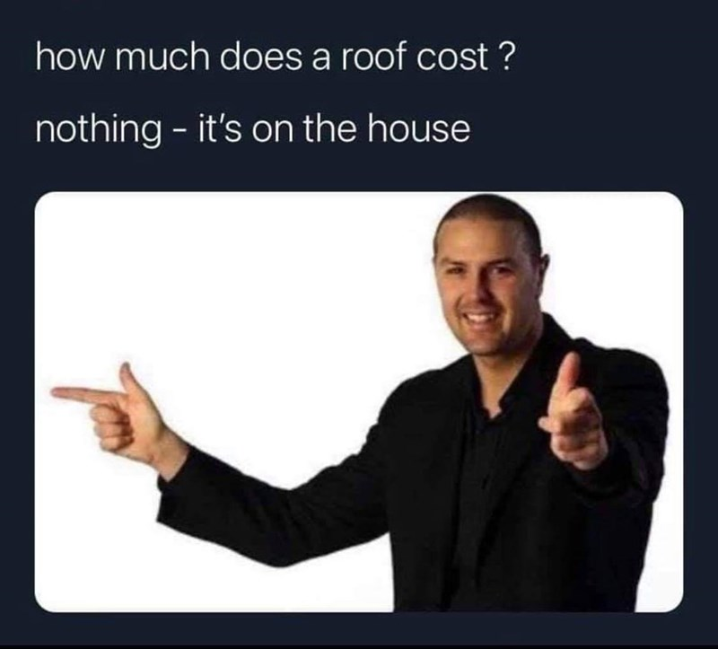 Smile - how much does a roof cost ? nothing - it's on the house