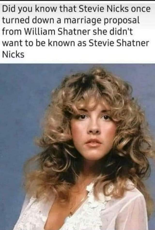 Hair - Did you know that Stevie Nicks once turned down a marriage proposal from William Shatner she didn't want to be known as Stevie Shatner Nicks