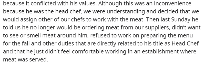 Font - because it conflicted with his values. Although this was an inconvenience because he was the head chef, we were understanding and decided that we would assign other of our chefs to work with the meat. Then last Sunday he told us he no longer would be ordering meat from our suppliers, didn't want to see or smell meat around him, refused to work on preparing the menu for the fall and other duties that are directly related to his title as Head Chef and that he just didn't feel comfortable wo