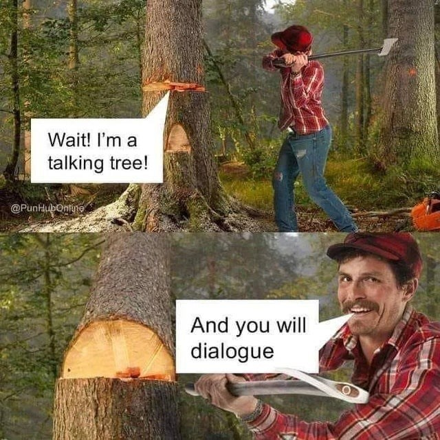Plant - Wait! I'm a talking tree! @PunHubonlune And you will dialogue