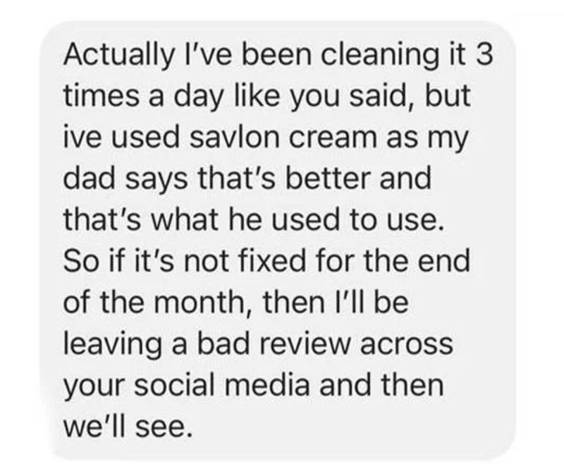 Font - Actually I've been cleaning it 3 times a day like you said, but ive used savlon cream as my dad says that's better and that's what he used to use. So if it's not fixed for the end of the month, then I'll be leaving a bad review across your social media and then we'll see.