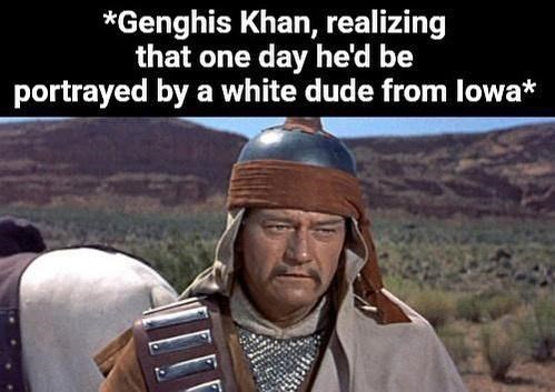 Human - *Genghis Khan, realizing that one day he'd be portrayed by a white dude from lowa*