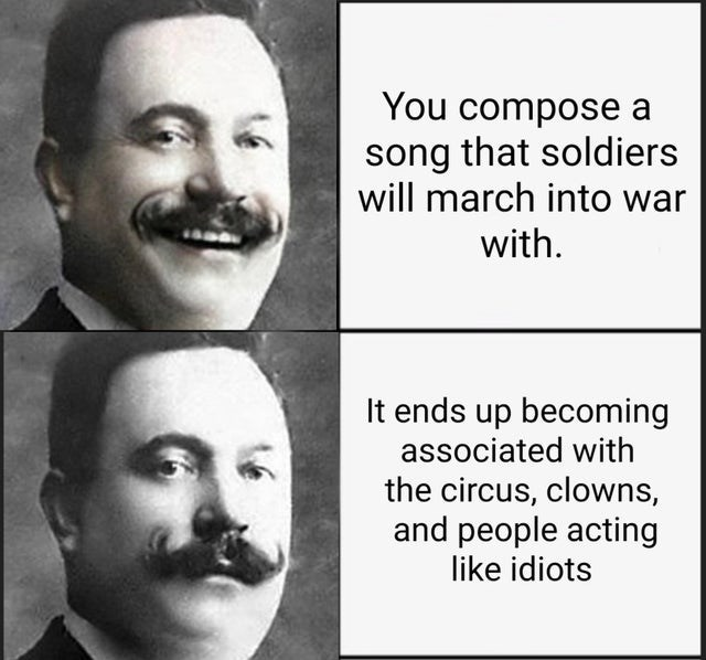 Hair - You compose a song that soldiers will march into war with. It ends up becoming associated with the circus, clowns, and people acting like idiots