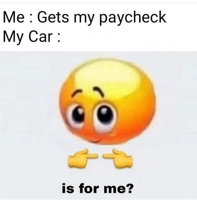 Product - Me : Gets my paycheck Мy Car: is for me?