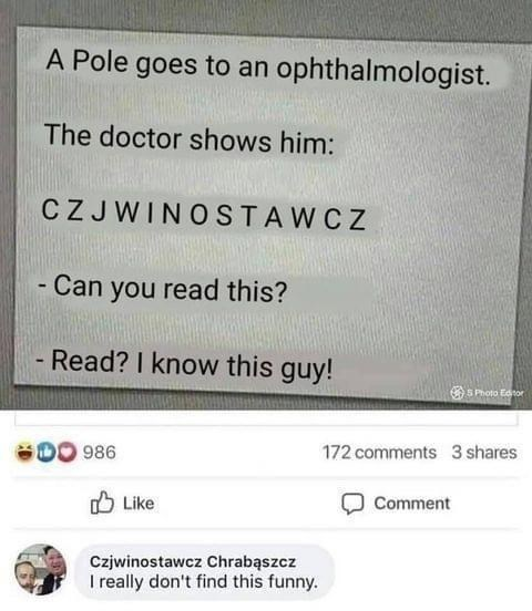 Product - A Pole goes to an ophthalmologist. The doctor shows him: CZJWINOSTAWCZ - Can you read this? - Read? I know this guy! OS Photo Edtor 986 172 comments 3 shares O Like Comment Czjwinostawcz Chrabąszcz I really don't find this funny.