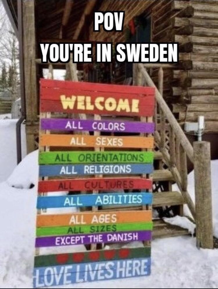 Snow - POV YOU'RE IN SWEDEN WELCOME ALL COLORS ALL SEXES ALL ORIENTATIONS ALL RELIGIONS ALL CULTURES ALL ABILITIES ALL AGES ALL SIZES EXCEPT THE DANISH LOVE LIVES HERE