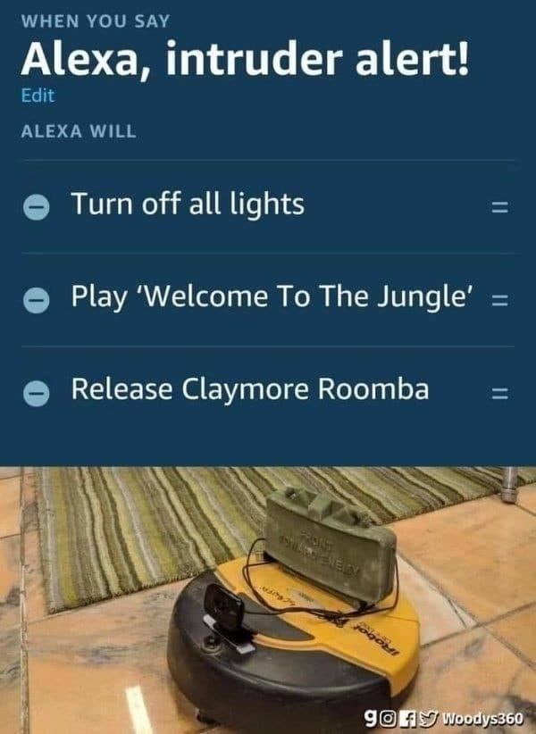 Output device - WHEN YOU SAY Alexa, intruder alert! Edit ALEXA WILL Turn off all lights Play 'Welcome To The Jungle' = %3D Release Claymore Roomba 1344 ENEY gOFy Woodys360   