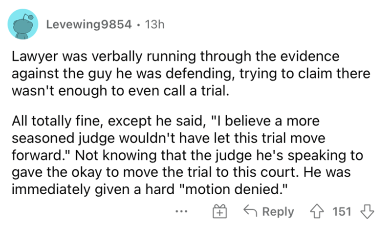 """Font - Levewing9854 · 13h Lawyer was verbally running through the evidence against the guy he was defending, trying to claim there wasn't enough to even call a trial. All totally fine, except he said, """"I believe a more seasoned judge wouldn't have let this trial move forward."""" Not knowing that the judge he's speaking to gave the okay to move the trial to this court. He was immediately given a hard """"motion denied."""" G Reply 4 151 3 ..."""