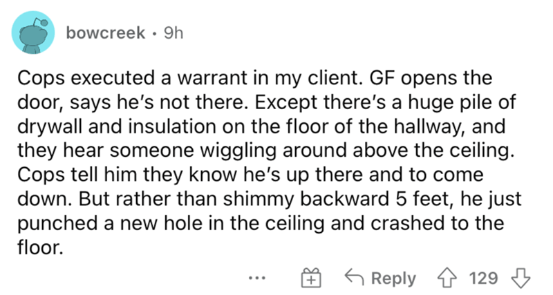 Font - bowcreek · 9h Cops executed a warrant in my client. GF opens the door, says he's not there. Except there's a huge pile of drywall and insulation on the floor of the hallway, and they hear someone wiggling around above the ceiling. Cops tell him they know he's up there and to come down. But rather than shimmy backward 5 feet, he just punched a new hole in the ceiling and crashed to the floor. 6 Reply 4 129 3 ...