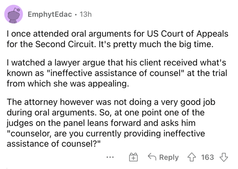 """Font - EmphytEdac • 13h I once attended oral arguments for US Court of Appeals for the Second Circuit. It's pretty much the big time. I watched a lawyer argue that his client received what's known as """"ineffective assistance of counsel"""" at the trial from which she was appealing. The attorney however was not doing a very good job during oral arguments. So, at one point one of the judges on the panel leans forward and asks him """"counselor, are you currently providing ineffective assistance of counse"""