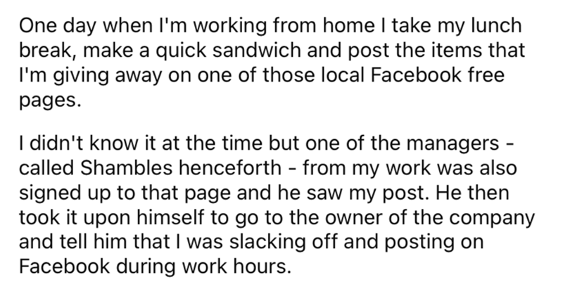 Font - One day when l'm working from home I take my lunch break, make a quick sandwich and post the items that I'm giving away on one of those local Facebook free pages. I didn't know it at the time but one of the managers - called Shambles henceforth - from my work was also signed up to that page and he saw my post. He then took it upon himself to go to the owner of the company and tell him that I was slacking off and posting on Facebook during work hours.