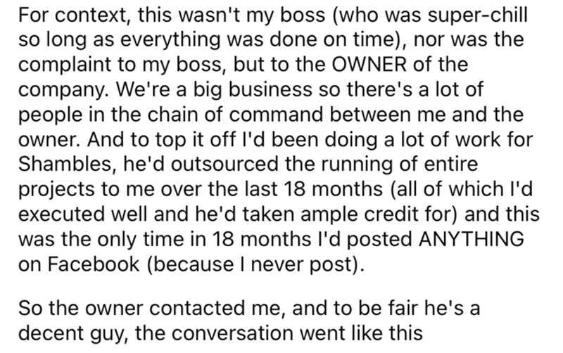 Font - For context, this wasn't my boss (who was super-chill so long as everything was done on time), nor was the complaint to my boss, but to the OWNER of the company. We're a big business so there's a lot of people in the chain of command between me and the owner. And to top it off l'd been doing a lot of work for Shambles, he'd outsourced the running of entire projects to me over the last 18 months (all of which l'd executed well and he'd taken ample credit for) and this was the only time in