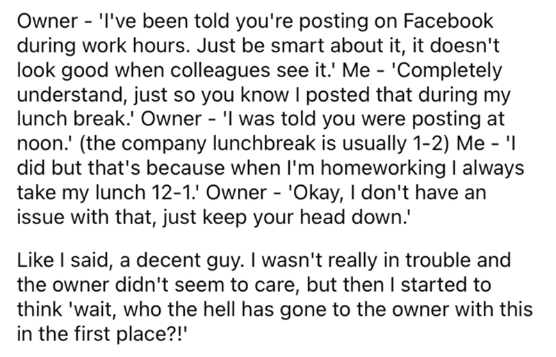 Font - Owner - 'I've been told you're posting on Facebook during work hours. Just be smart about it, it doesn't look good when colleagues see it.' Me - 'Completely understand, just so you know I posted that during my lunch break.' Owner - 'I was told you were posting at noon.' (the company lunchbreak is usually 1-2) Me - 'I did but that's because when l'm homeworking I always take my lunch 12-1.' Owner - 'Okay, I don't have an issue with that, just keep your head down.' Like I said, a decent guy
