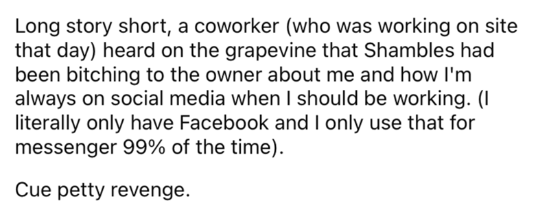 Font - Long story short, a coworker (who was working on site that day) heard on the grapevine that Shambles had been bitching to the owner about me and how I'm always on social media when I should be working. (I literally only have Facebook and I only use that for messenger 99% of the time). Cue petty revenge.