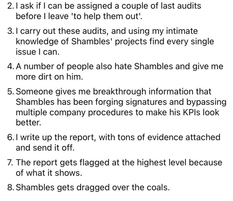 Font - 2.I ask if I can be assigned a couple of last audits before I leave 'to help them out'. 3.I carry out these audits, and using my intimate knowledge of Shambles' projects find every single issue I can. 4. A number of people also hate Shambles and give me more dirt on him. 5. Someone gives me breakthrough information that Shambles has been forging signatures and bypassing multiple company procedures to make his KPIS look better. 6.I write up the report, with tons of evidence attached and se