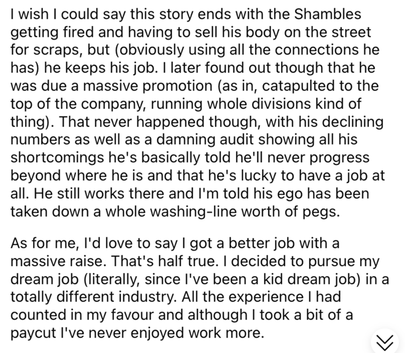 Font - I wish I could say this story ends with the Shambles getting fired and having to sell his body on the street for scraps, but (obviously using all the connections he has) he keeps his job. I later found out though that he was due a massive promotion (as in, catapulted to the top of the company, running whole divisions kind of thing). That never happened though, with his declining numbers as well as a damning audit showing all his shortcomings he's basically told he'll never progress beyond