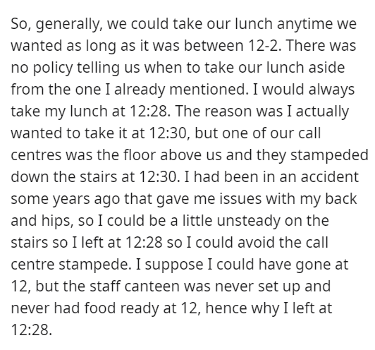 Font - So, generally, we could take our lunch anytime we wanted as long as it was between 12-2. There was no policy telling us when to take our lunch aside from the one I already mentioned. I would always take my lunch at 12:28. The reason was I actually wanted to take it at 12:30, but one of our call centres was the floor above us and they stampeded down the stairs at 12:30. I had been in an accident some years ago that gave me issues with my back and hips, so I could be a little unsteady on th