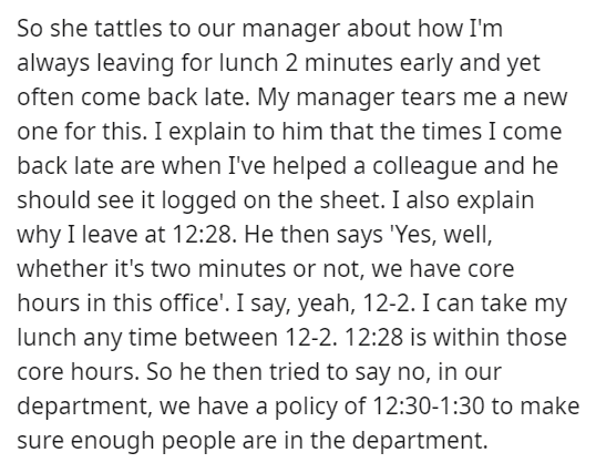 Font - So she tattles to our manager about how I'm always leaving for lunch 2 minutes early and yet often come back late. My manager tears me a neW one for this. I explain to him that the times I come back late are when I've helped a colleague and he should see it logged on the sheet. I also explain why I leave at 12:28. He then says 'Yes, well, whether it's two minutes or not, we have core hours in this office'. I say, yeah, 12-2. I can take my lunch any time between 12-2. 12:28 is within those