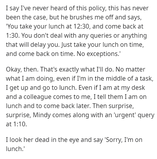 """Font - I say I've never heard of this policy, this has never been the case, but he brushes me off and says, """"You take your lunch at 12:30, and come back at 1:30. You don't deal with any queries or anything that will delay you. Just take your lunch on time, and come back on time. No exceptions.' Okay, then. That's exactly what I'll do. No matter what I am doing, even if I'm in the middle of a task, I get up and go to lunch. Even if I am at my desk and a colleague comes to me, I tell them I am on"""