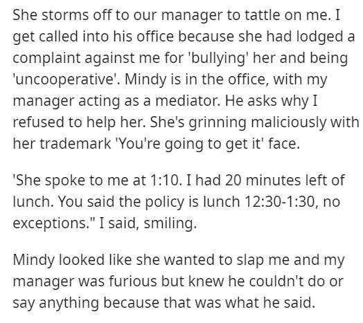 """Font - She storms off to our manager to tattle on me. I get called into his office because she had lodged a complaint against me for 'bullying' her and being 'uncooperative'. Mindy is in the office, with my manager acting as a mediator. He asks why I refused to help her. She's grinning maliciously with her trademark 'You're going to get it' face. 'She spoke to me at 1:10. I had 20 minutes left of lunch. You said the policy is lunch 12:30-1:30, no exceptions."""" I said, smiling. Mindy looked like s"""