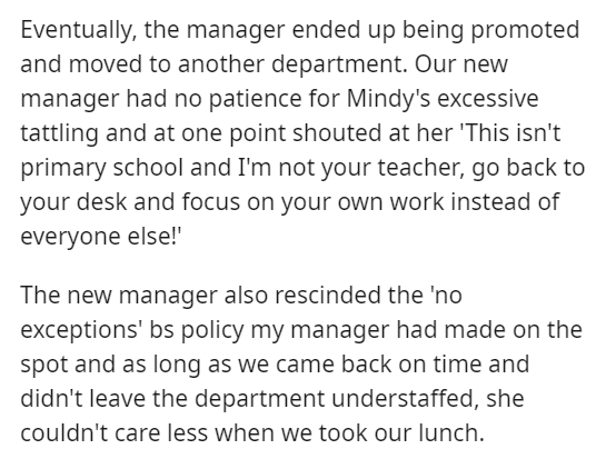 """Font - Eventually, the manager ended up being promoted and moved to another department. Our new manager had no patience for Mindy's excessive tattling and at one point shouted at her 'This isn't primary school and I'm not your teacher, go back to your desk and focus on your own work instead of everyone else!"""" The new manager also rescinded the 'no exceptions' bs policy my manager had made on the spot and as long as we came back on time and didn't leave the department understaffed, she couldn't c"""
