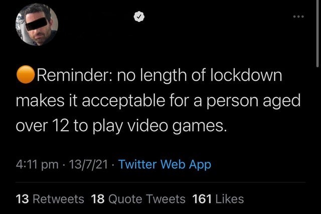 World - Reminder: no length of lockdown makes it acceptable for a person aged over 12 to play video games. 4:11 pm · 13/7/21 · Twitter Web App 13 Retweets 18 Quote Tweets 161 Likes