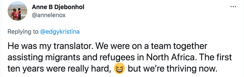 Font - Anne B Djebonhol @annelenox Replying to @edgykristina He was my translator. We were on a team together assisting migrants and refugees in North Africa. The first ten years were really hard, s but we're thriving now.