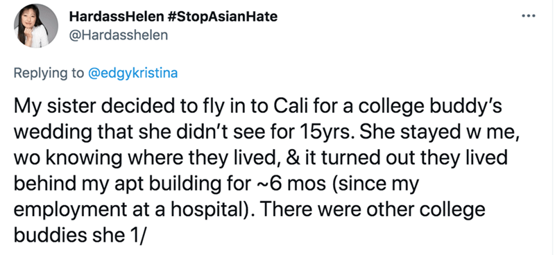Font - HardassHelen #StopAsianHate @Hardasshelen Replying to @edgykristina My sister decided to fly in to Cali for a college buddy's wedding that she didn't see for 15yrs. She stayed w me, wo knowing where they lived, & it turned out they lived behind my apt building for ~6 mos (since my employment at a hospital). There were other college buddies she 1/