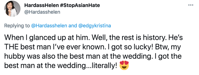 Happy - HardassHelen #StopAsianHate @Hardasshelen Replying to @Hardasshelen and @edgykristina When I glanced up at him. Well, the rest is history. He's THE best man l've ever known. I got so lucky! Btw, my hubby was also the best man at the wedding. I got the best man at the wedding...literally!