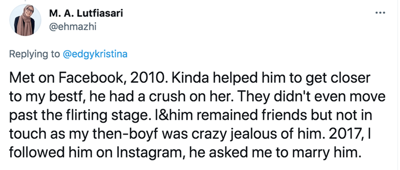 Font - M. A. Lutfiasari @ehmazhi Replying to @edgykristina Met on Facebook, 2010. Kinda helped him to get closer to my bestf, he had a crush on her. They didn't even move past the flirting stage. 1&him remained friends but not in touch as my then-boyf was crazy jealous of him. 2017, I followed him on Instagram, he asked me to marry him.
