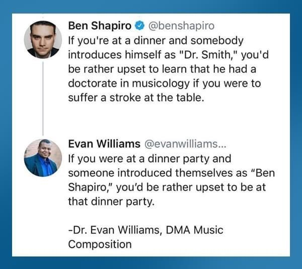 """Font - Ben Shapiro O @benshapiro If you're at a dinner and somebody introduces himself as """"Dr. Smith,"""" you'd be rather upset to learn that he had a doctorate in musicology if you were to suffer a stroke at the table. Evan Williams @evanwilliams... If you were at a dinner party and someone introduced themselves as """"Ben Shapiro,"""" you'd be rather upset to be at that dinner party. -Dr. Evan Williams, DMA Music Composition"""
