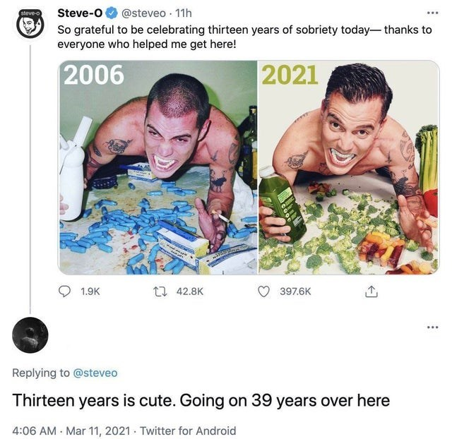 Smile - Steve-O So grateful to be celebrating thirteen years of sobriety today- thanks to everyone who helped me get here! @steveo · 11h steve-o 2006 2021 1.9K 17 42.8K 397.6K ... Replying to @steveo Thirteen years is cute. Going on 39 years over here 4:06 AM - Mar 11, 2021 - Twitter for Android