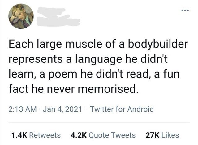 Font - Each large muscle of a bodybuilder represents a language he didn't learn, a poem he didn't read, a fun fact he never memorised. 2:13 AM · Jan 4, 2021 · Twitter for Android 1.4K Retweets 4.2K Quote Tweets 27K Likes