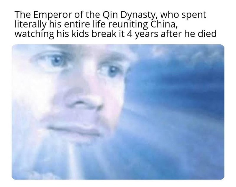 Nose - The Emperor of the Qin Dynasty, who spent literally 'his entire life reuniting China, watching his kids break it 4 years after he died