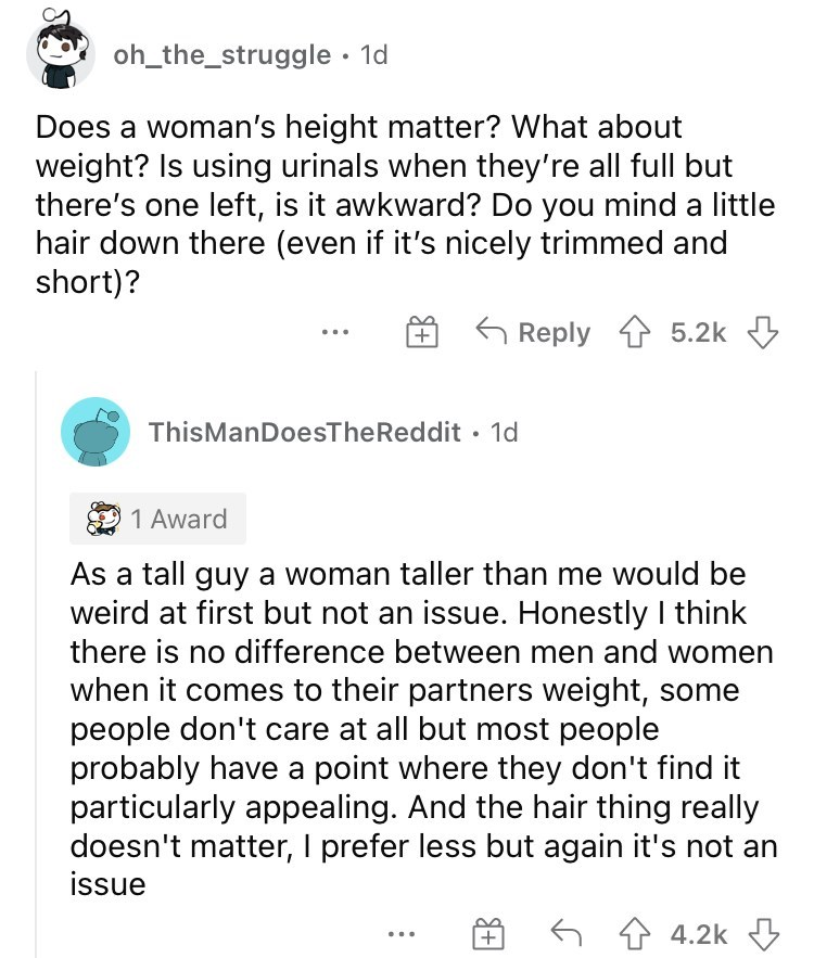 Font - oh_the_struggle · 1d Does a woman's height matter? What about weight? Is using urinals when they're all full but there's one left, is it awkward? Do you mind a little hair down there (even if it's nicely trimmed and short)? Reply 1 5.2k 3 ThisManDoesTheReddit • 1d 1 Award As a tall guy a woman taller than me would be weird at first but not an issue. Honestly I think there is no difference between men and women when it comes to their partners weight, some people don't care at all but most
