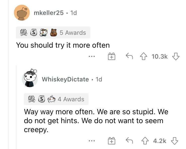 Font - mkeller25 · 1d 5 Awards You should try it more often |+ 6 4 10.3k 3 WhiskeyDictate · 1d 4 Awards Way way more often. We are so stupid. We do not get hints. We do not want to seem creepy. 6 4 4.2k ...