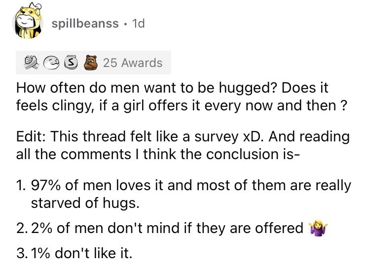 Font - spillbeanss · 1d 25 Awards How often do men want to be hugged? Does it feels clingy, if a girl offers it every now and then ? Edit: This thread felt like a survey xD. And reading all the comments I think the conclusion is- 1. 97% of men loves it and most of them are really starved of hugs. 2. 2% of men don't mind if they are offered 3. 1% don't like it.