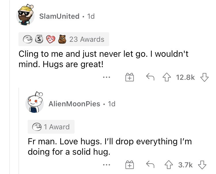 Product - SlamUnited · 1d 23 Awards Cling to me and just never let go. I wouldn't mind. Hugs are great! 6 4 12.8k AlienMoonPies • 1d 1 Award Fr man. Love hugs. I'll drop everything I'm doing for a solid hug. 6 4 3.7k