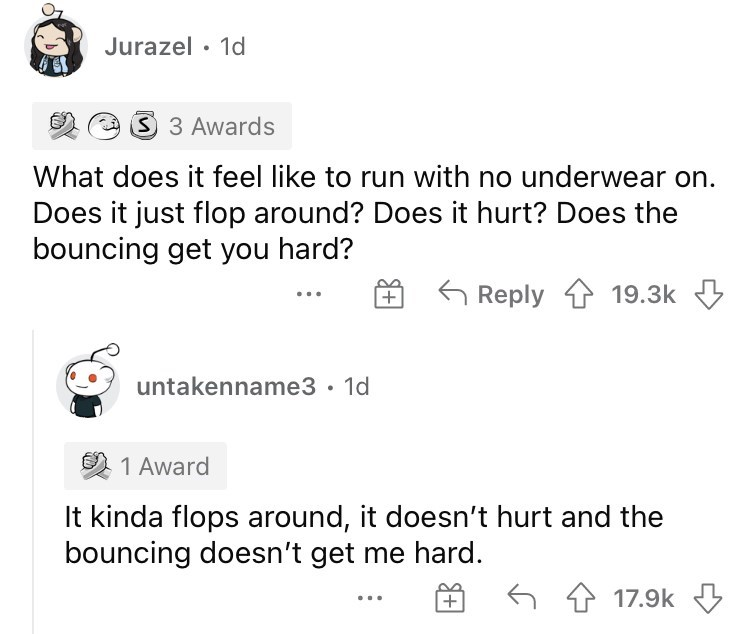 Product - Jurazel • 1d 3 3 Awards What does it feel like to run with no underwear on. Does it just flop around? Does it hurt? Does the bouncing get you hard? G Reply 19.3k 3 untakenname3 · 1d O 1 Award It kinda flops around, it doesn't hurt and the bouncing doesn't get me hard. 6 1 17.9k