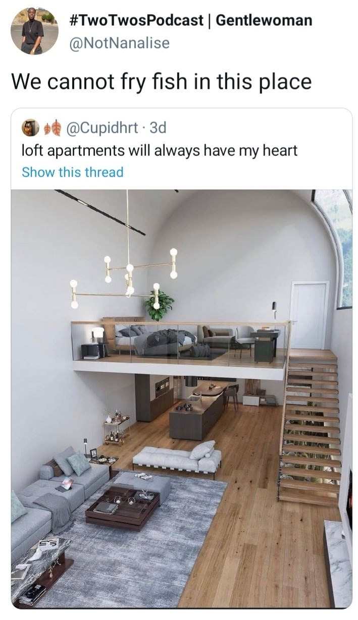 Property - #TwoTwosPodcast   Gentlewoman @NotNanalise We cannot fry fish in this place * @Cupidhrt · 3d loft apartments will always have my heart Show this thread